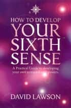 How to Develop Your Sixth Sense: A practical guide to developing your own extraordinary powers ebook by David Lawson