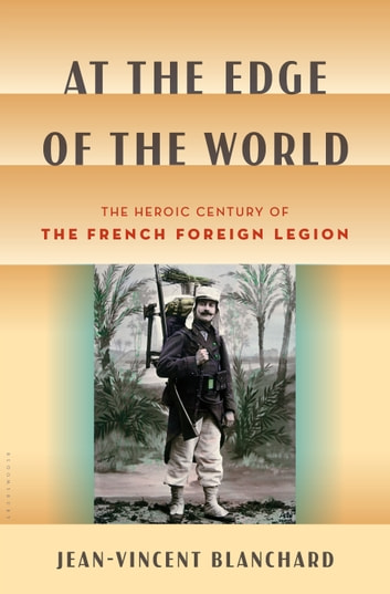 At the Edge of the World - The Heroic Century of the French Foreign Legion ebook by Jean-Vincent Blanchard