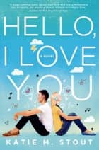 Hello, I Love You - A Novel eBook by Katie M. Stout