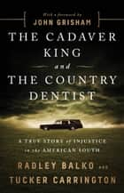 The Cadaver King and the Country Dentist - A True Story of Injustice in the American South ebook by Radley Balko, Tucker Carrington, John Grisham