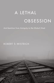 A Lethal Obsession - Anti-Semitism from Antiquity to the Global Jihad ebook by Robert S. Wistrich