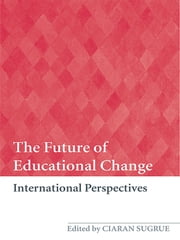 The Future of Educational Change - International Perspectives ebook by Ciaran Sugrue