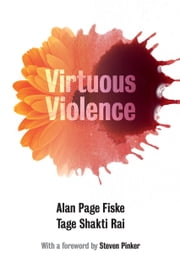 Virtuous Violence - Hurting and Killing to Create, Sustain, End, and Honor Social Relationships ebook by Alan Page Fiske,Tage Shakti Rai,Steven Pinker