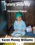 Funny Side Up: Humorous Essays ebook by Karen Money Williams