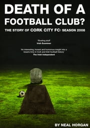 Death of a Football Club. The Story of Cork City FC: Season 2008 ebook by Neal Horgan