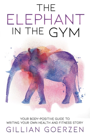 The Elephant in the Gym - Your Body-Positive Guide to Writing Your Own Health and Fitness Story ebook by Gillian Goerzen