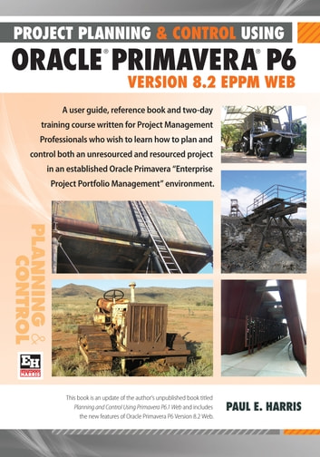 Project Planning and Control Using Oracle Primavera P6 Version 8.2 EPPM Web ebook by Paul E Harris