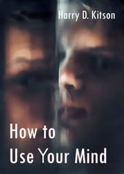 How to Use Your Mind ebook by Harry D. Kitson