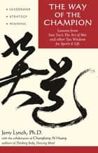 Way of the Champion - Lessons from Sun Tzu's the Art of War and Other Tao Wisdom for Sports & Life ebook by Chungliang Al Huang, Jerry Lynch Ph.D.