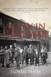 A City in Civil War – Dublin 1921–1924: A Social History of the Irish Civil War in Ireland's Capital City ebook by Padraig Yeates