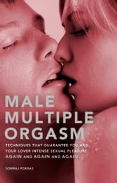 Male Multiple Orgasm - Techniques That Guarantee You and Your Lover Intense Sexual Pleasure Again and Again and Again ebook by Somraj Pokras