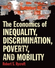 The Economics of Inequality, Discrimination, Poverty, and Mobility ebook by Robert Rycroft