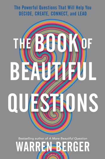 The Book of Beautiful Questions - The Powerful Questions That Will Help You Decide, Create, Connect, and Lead ebook by Warren Berger