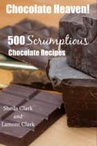 Chocolate Heaven! 500 Scrumptious Chocolate Recipes ebook by Lamont Clark