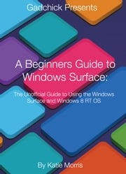 A Beginners Guide to Windows Surface - The Unofficial Guide to Using the Windows Surface and Windows 8 RT OS ebook by Katie Morris