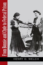 From Bonnie and Clyde To Federal Prison ebook by Henry D. Welch