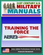 21st Century U.S. Military Manuals: Training the Force Field Manual - FM 25-100, FM 7-0 ebook by Progressive Management