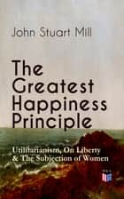 The Greatest Happiness Principle - Utilitarianism, On Liberty & The Subjection of Women - The Principle of the Greatest-Happiness: What Is Utilitarianism (Proofs & Principles), Civil & Social Liberty, Liberty of Thought, Individuality & Individual Freedom, Utilitarian Feminism ebook by John Stuart Mill