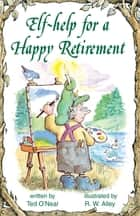 Elf-help for a Happy Retirement ebook by Ted O'Neal, R. W. Alley