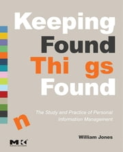 Keeping Found Things Found: The Study and Practice of Personal Information Management - The Study and Practice of Personal Information Management ebook by William Jones