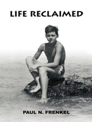Life Reclaimed - Rural Transylvania, Nazi Camps, and the American Dream ebook by Paul N. Frenkel