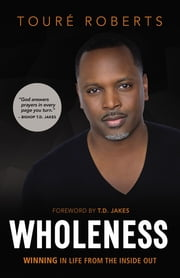 Wholeness - Winning in Life from the Inside Out ebook by Touré Roberts