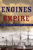 Engines of Empire - Steamships and the Victorian Imagination ebook by Douglas R. Burgess Jr.