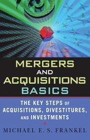 Mergers and Acquisitions Basics - The Key Steps of Acquisitions, Divestitures, and Investments ebook by Michael E. S. Frankel