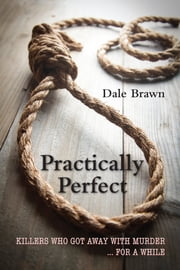 Practically Perfect - Killers Who Got Away with Murder ... for a While ebook by Dale Brawn