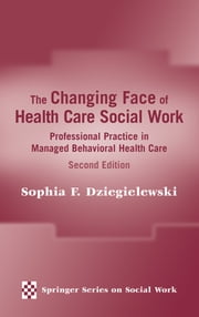 The Changing Face of Health Care Social Work - Professional Practice in Managed Behavioral Health Care, Second Edition ebook by Sophia Dziegielewski, PhD, LCSW