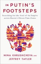 In Putin's Footsteps - Searching for the Soul of an Empire Across Russia's Eleven Time Zones ebook by Nina Khrushcheva, Jeffrey Tayler