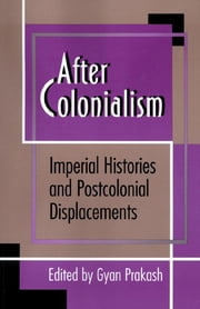 After Colonialism - Imperial Histories and Postcolonial Displacements ebook by Gyan Prakash