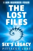 I Am Number Four: The Lost Files: Six's Legacy - The Lost Files: Six's Legacy ebook by Pittacus Lore