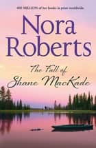 The Fall Of Shane MacKade: the classic story from the queen of romance that you won't be able to put down (The MacKade Brothers, Book 4) ebook by Nora Roberts