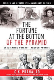 The Fortune at the Bottom of the Pyramid, Revised and Updated 5th Anniversary Edition: Eradicating Poverty Through Profits ebook by Prahalad, C.K.