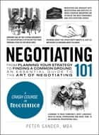 Negotiating 101 - From Planning Your Strategy to Finding a Common Ground, an Essential Guide to the Art of Negotiating ebook by Peter Sander