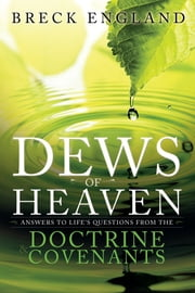 The Dews of Heaven - Answers to Life's Questions from the Doctrine and Covenants ebook by Breck England