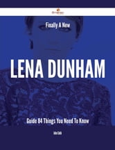 Finally- A New Lena Dunham Guide - 84 Things You Need To Know ebook by John Cobb