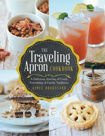The Traveling Apron Cookbook - A Delicious Journey of Food, Friendship, & Family Traditions ebook by Aimee Broussard