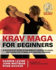 Krav Maga for Beginners - A Step-by-Step Guide to the World's Easiest-to-Learn, Most-Effective Fitness and Fighting Program ebook by Darren Levine,Ryan Hoover