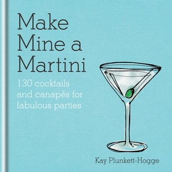 Make Mine a Martini - 130 Cocktails & Canapés for Fabulous Parties ebook by Kay Plunkett-Hogge