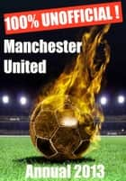 100% Unofficial! Manchester United Annual 2013 ebook by 100% Unofficial! Annuals