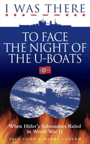 I Was There to Face the Night of the U Boats ebook by Paul Lund and Harry Ludlam
