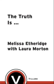The Truth Is ... - My Life in Love and Music ebook by Melissa Etheridge,Laura Morton