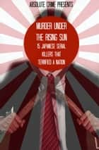 Murder Under the Rising Sun - 15 Japanese Serial Killers That Terrified a Nation ebook by William Webb