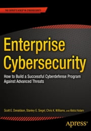 Enterprise Cybersecurity - How to Build a Successful Cyberdefense Program Against Advanced Threats ebook by Scott Donaldson,Stanley  Siegel,Chris K. Williams,Abdul Aslam