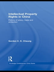 Intellectual Property Rights in China - Politics of Piracy, Trade and Protection ebook by Gordon C.K Cheung