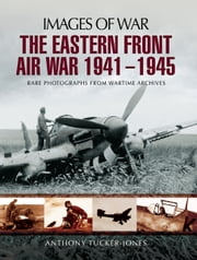 The Eastern Front Air War 1941-1945 - Rare Photographs from Wartime Archives ebook by Anthony Tucker-Jones