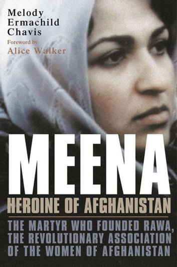 Meena, Heroine of Afghanistan - The Martyr Who Founded RAWA, the Revolutionary Association of the Women of Afghanistan ebook by Melody Ermachild Chavis