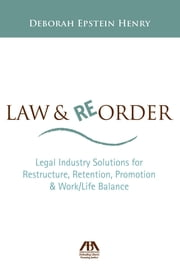 Law and Reorder - Legal Industry Solutions for Restructure, Retention, Promotion & Work/Life Balance ebook by Deborah Henry